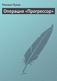 Михаил Пухов - Операция «Прогрессор»