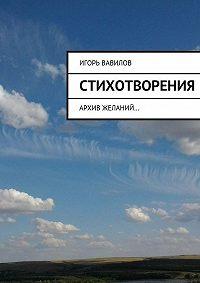 Игорь Вавилов -Стихотворения. архив желаний…