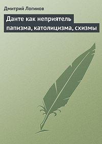 Дмитрий Логинов -Данте как неприятель папизма, католицизма, схизмы