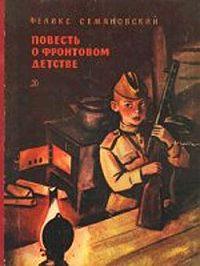 Феликс Семяновский -Повесть о фронтовом детстве