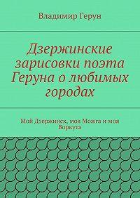 Владимир Герун -Дзержинские зарисовки поэта Геруна олюбимых городах. Мой Дзержинск, моя Можга имоя Воркута