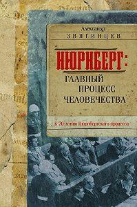 Александр Григорьевич Звягинцев -Нюрнберг. Главный процесс человечества