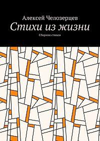 Алексей Челозерцев -стихи из жизни. сборник стихов