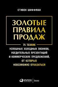 Стивен Шиффман -Золотые правила продаж: 75 техник успешных холодных звонков, убедительных презентаций и коммерческих предложений, от которых невозможно отказаться