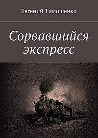 Евгений Тимошенко - Сорвавшийся экспресс