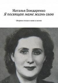Наталья Бондаренко -Я посвящаю маме жизнь свою. Сборник стихов о маме и жизни
