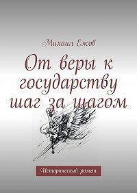 Михаил Ежов -От веры к государству шаг за шагом. Исторический роман