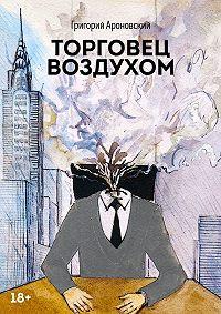 Григорий Ароновский - Торговец воздухом