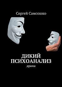 Сергей Самсошко -Дикий психоанализ. Драма