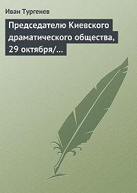 Иван Тургенев -Председателю Киевского драматического общества, 29 октября/10 ноября 1882 г.