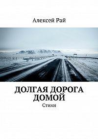 Алексей Рай -Долгая дорога домой. Стихи