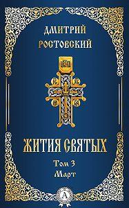 Дмитрий Ростовский -Жития святых. Том 3 Март