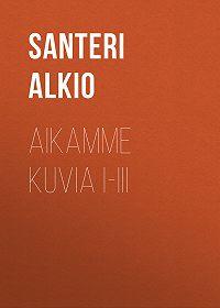 Santeri Alkio -Aikamme kuvia I-III