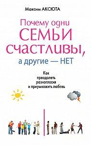 Максим Аксюта - Почему одни семьи счастливы, а другие нет. Как преодолеть разногласия и приумножить любовь