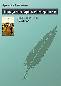 Аркадий Аверченко -Люди четырех измерений