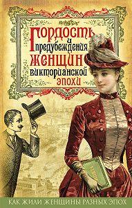 Коллектив авторов -Гордость и предубеждения женщин Викторианской эпохи
