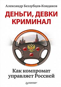 Александр Евгеньевич Беззубцев-Кондаков - Деньги, девки, криминал. Как компромат управляет Россией