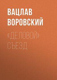 Вацлав Воровский -«Деловой» съезд