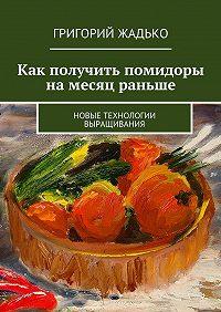 Григорий Жадько -Как получить помидоры намесяц раньше. Новые технологии выращивания
