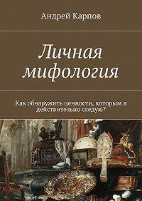 Андрей Карпов -Личная мифология. Как обнаружить ценности, которым я действительно следую?