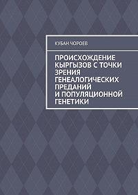 Кубан Чороев -Происхождение кыргызов сточки зрения генеалогических преданий ипопуляционной генетики