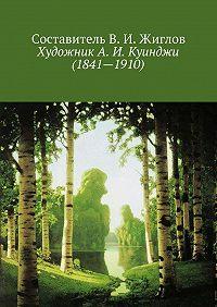 В. Жиглов,  Составитель ЖигловВ.И. - ХудожникА.И.Куинджи (1841—1910)