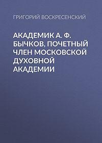 Григорий Воскресенский -Академик A. Ф. Бычков, почетный член Московской Духовной Академии