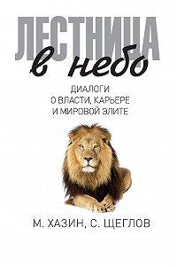 Сергей Щеглов, Михаил Хазин - Лестница в небо. Диалоги о власти, карьере и мировой элите