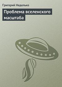 Григорий Неделько -Проблема вселенского масштаба