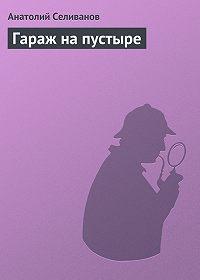 Анатолий Селиванов -Гараж на пустыре