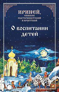 Епископ Екатеринбургский и Ирбитский Ириней -О воспитании детей
