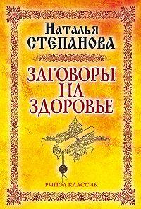 Наталья Ивановна Степанова -Заговоры на здоровье