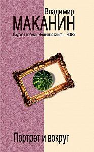 Владимир Маканин -Портрет и вокруг
