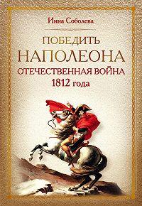 Инна Соболева - Победить Наполеона. Отечественная война 1812 года