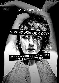 Ирина Немчинова -Я хочу живоефото. Познать, принять иполюбить себя спомощью фотографии