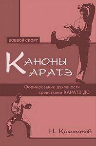 Николай Каштанов - Каноны каратэ. Формирование духовности средствами каратэ до