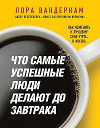 Лора Вандеркам -Что самые успешные люди делают до завтрака. Как изменить к лучшему свое утро… и жизнь