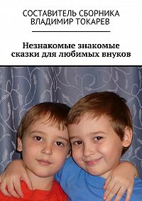Коллектив авторов -Незнакомые знакомые сказки для любимых внуков