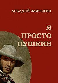 Аркадий Застырец - Я просто Пушкин