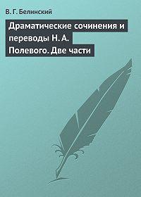 В. Г. Белинский -Драматические сочинения и переводы Н. А. Полевого. Две части