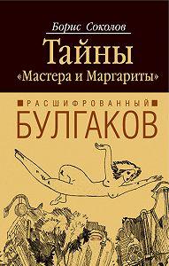 Борис Соколов - Расшифрованный Булгаков. Тайны «Мастера и Маргариты»