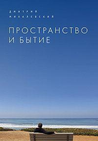Дмитрий Михалевский -Пространство и Бытие. Сборник статей