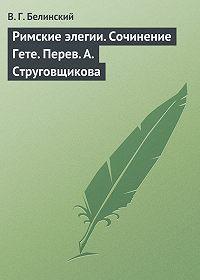 В. Г. Белинский -Римские элегии. Сочинение Гете. Перев. А. Струговщикова