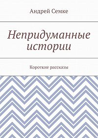 Андрей Семке -Непридуманные истории. Короткие рассказы