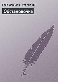 Глеб Успенский -Обстановочка