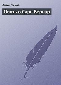 Антон Чехов -Опять о Саре Бернар