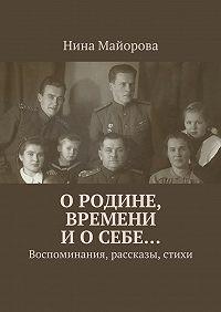 Нина Майорова -ОРодине, времени иосебе… Воспоминания, рассказы, стихи
