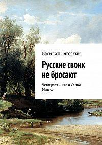 Василий Лягоскин -Русские своих небросают. Четвертая книга оСерой Мышке
