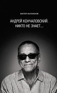 В. П. Филимонов - «Андрей Кончаловский. Никто не знает...»