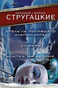 Аркадий и Борис Стругацкие -Дело об убийстве, или Отель «У Погибшего Альпиниста».Стажеры. Улитка на склоне (сборник)